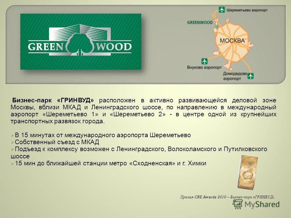 Бизнес-парк «ГРИНВУД» расположен в активно развивающейся деловой зоне Москвы, вблизи МКАД и Ленинградского шоссе, по направлению в международный аэропорт «Шереметьево 1» и «Шереметьево 2» - в центре одной из крупнейших транспортных развязок города. В