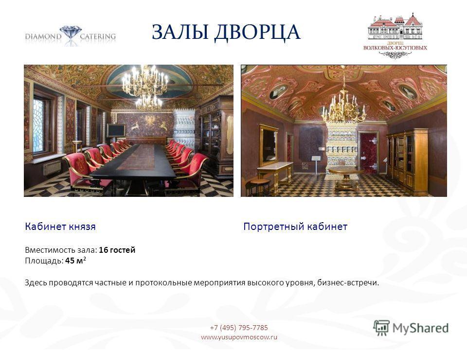 Кабинет князя Портретный кабинет Вместимость зала: 16 гостей Площадь: 45 м 2 Здесь проводятся частные и протокольные мероприятия высокого уровня, бизнес-встречи. ЗАЛЫ ДВОРЦА +7 (495) 795-7785 www.yusupovmoscow.ru