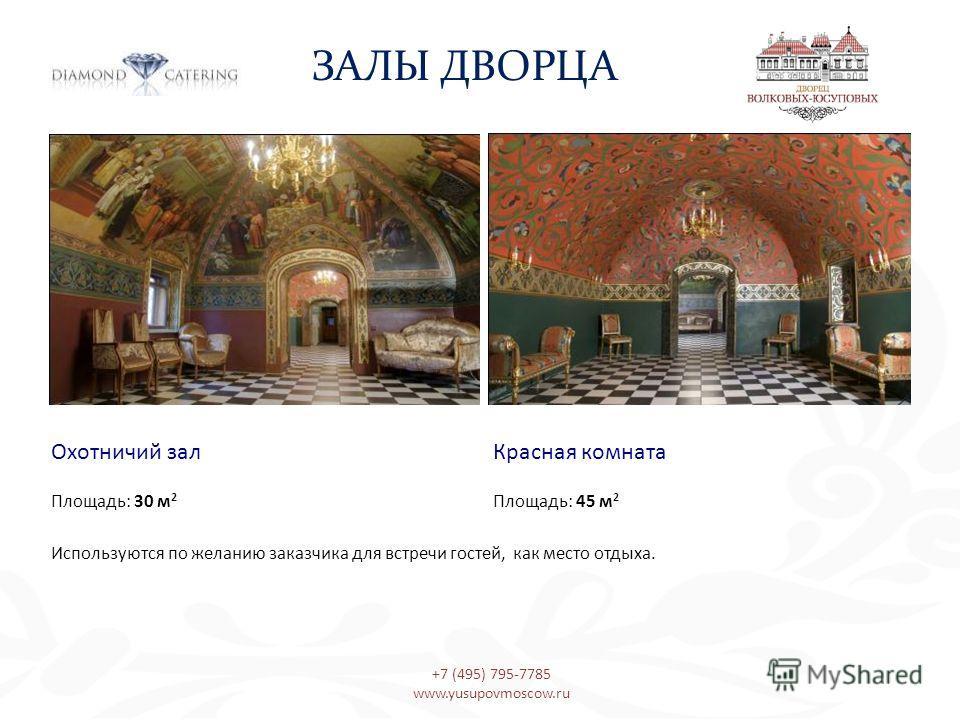 Охотничий зал Красная комната Площадь: 30 м 2 Площадь: 45 м 2 Используются по желанию заказчика для встречи гостей, как место отдыха. ЗАЛЫ ДВОРЦА +7 (495) 795-7785 www.yusupovmoscow.ru