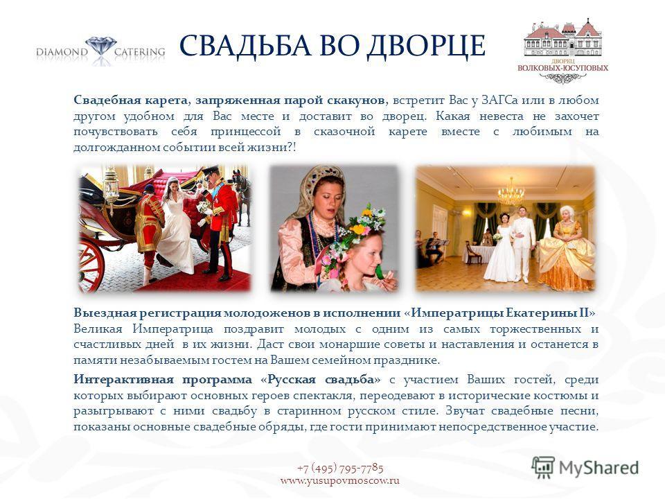 СВАДЬБА ВО ДВОРЦЕ +7 (495) 795-7785 www.yusupovmoscow.ru Свадебная карета, запряженная парой скакунов, встретит Вас у ЗАГСа или в любом другом удобном для Вас месте и доставит во дворец. Какая невеста не захочет почувствовать себя принцессой в сказоч