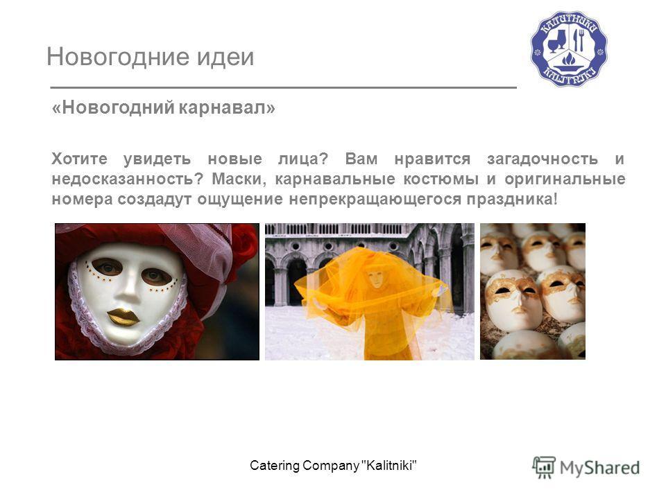 Новогодние идеи «Новогодний карнавал» Хотите увидеть новые лица? Вам нравится загадочность и недосказанность? Маски, карнавальные костюмы и оригинальные номера создадут ощущение непрекращающегося праздника! Catering Company Kalitniki