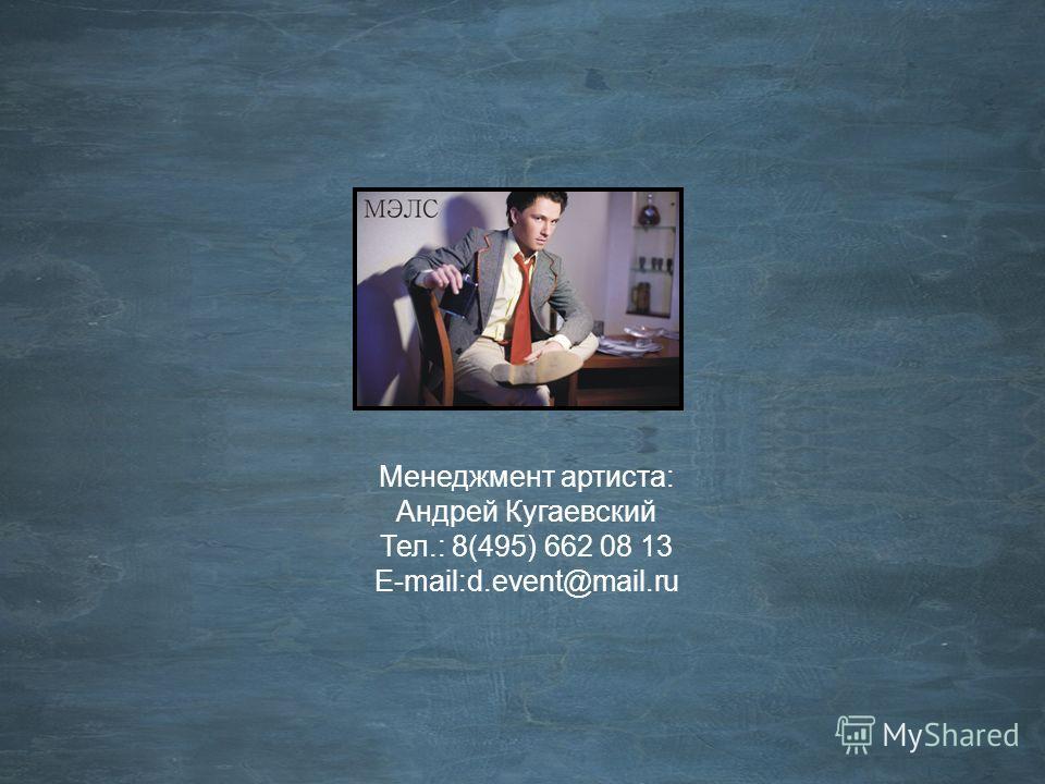 Менеджмент артиста: Андрей Кугаевский Тел.: 8(495) 662 08 13 E-mail:d.event@mail.ru