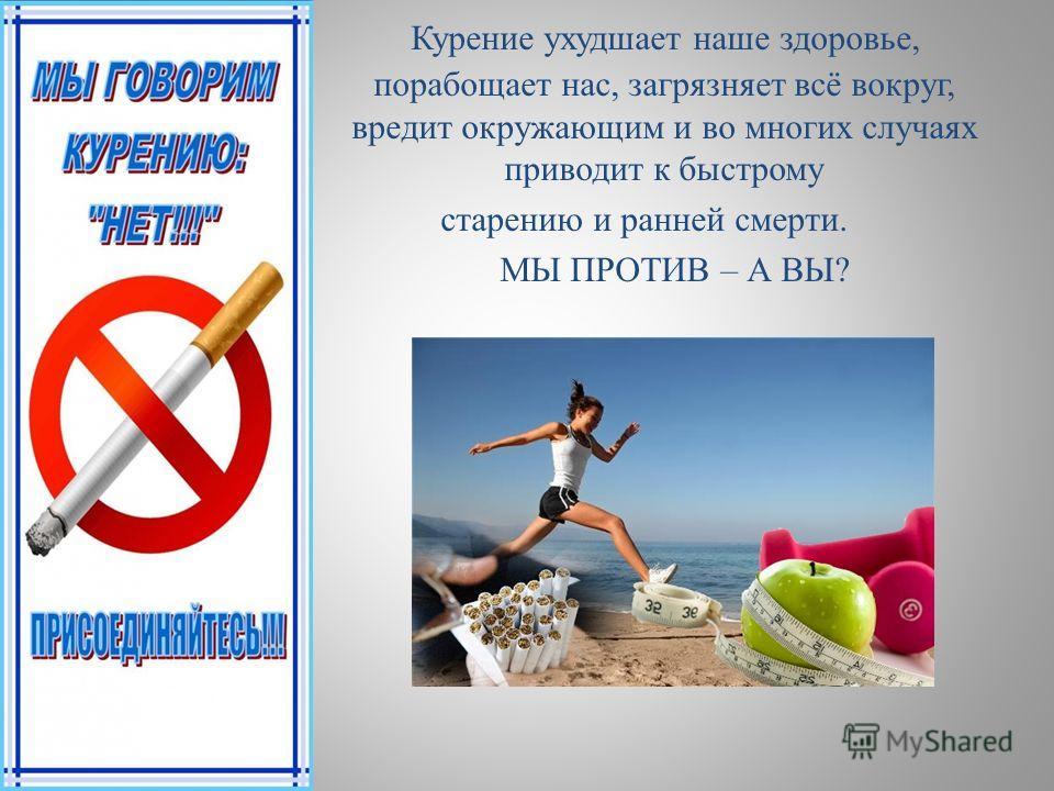 Курение ухудшает наше здоровье, порабощает нас, загрязняет всё вокруг, вредит окружающим и во многих случаях приводит к быстрому старению и ранней смерти. МЫ ПРОТИВ – А ВЫ?