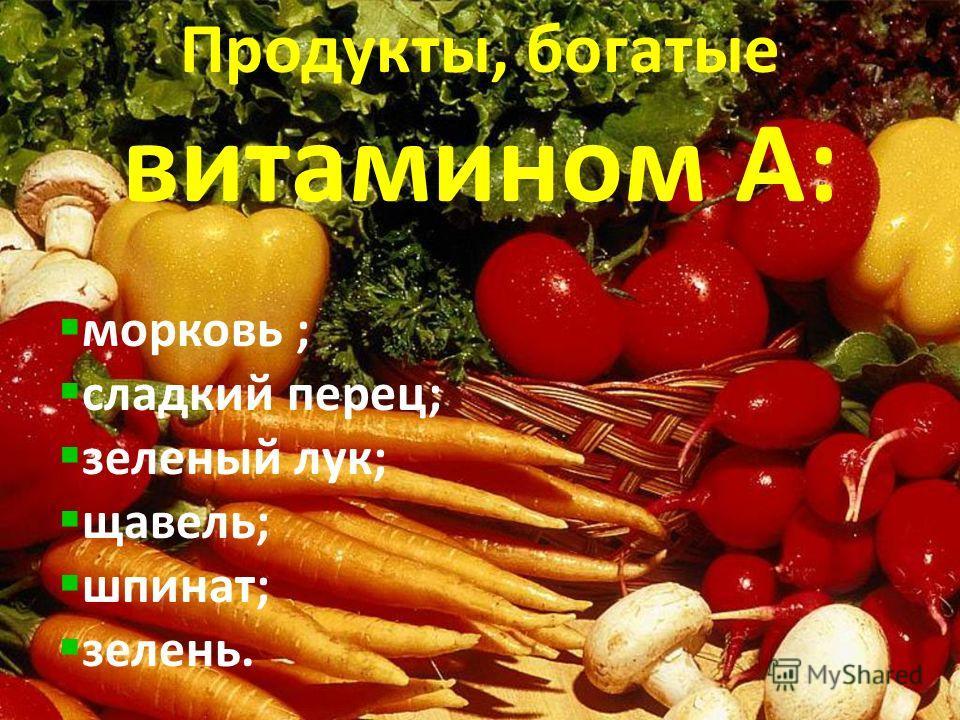 Продукты, богатые витамином А: морковь ; сладкий перец; зеленый лук; щавель; шпинат; зелень.