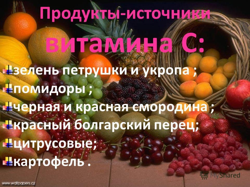 Продукты-источники витамина С: зелень петрушки и укропа ; помидоры ; черная и красная смородина ; красный болгарский перец; цитрусовые; картофель.