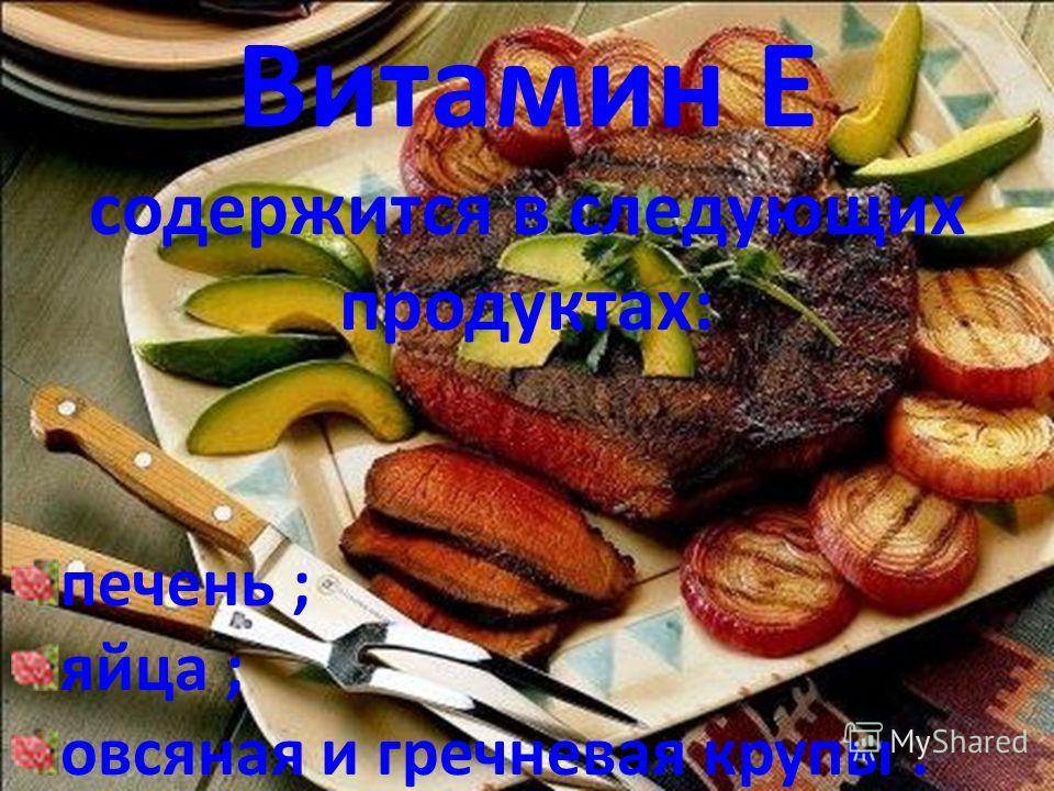 Витамин Е содержится в следующих продуктах: печень ; яйца ; овсяная и гречневая крупы.