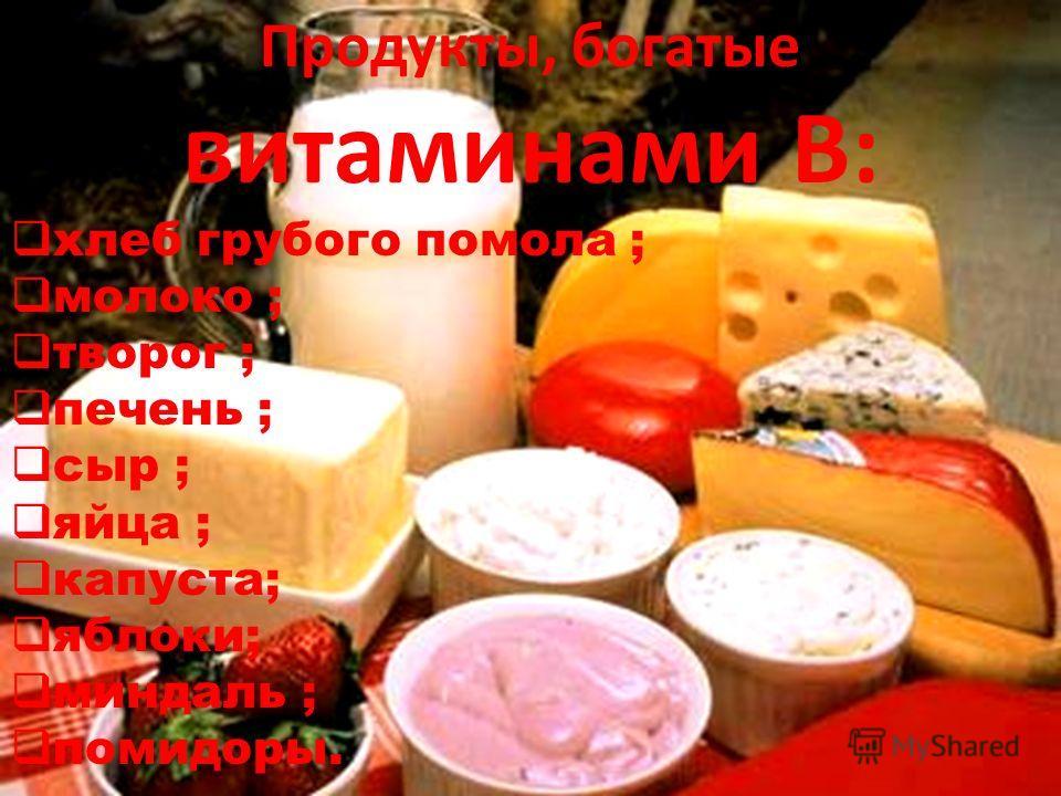 Продукты, богатые витаминами В: хлеб грубого помола ; молоко ; творог ; печень ; сыр ; яйца ; капуста; яблоки; миндаль ; помидоры.