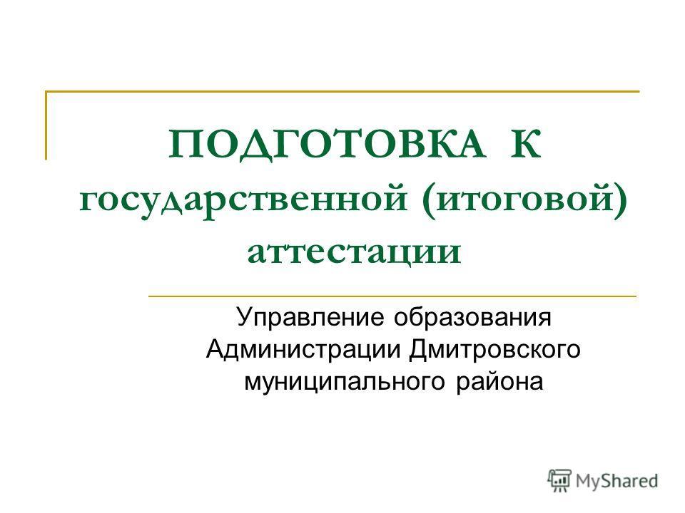 ПОДГОТОВКА К государственной (итоговой) аттестации Управление образования Администрации Дмитровского муниципального района