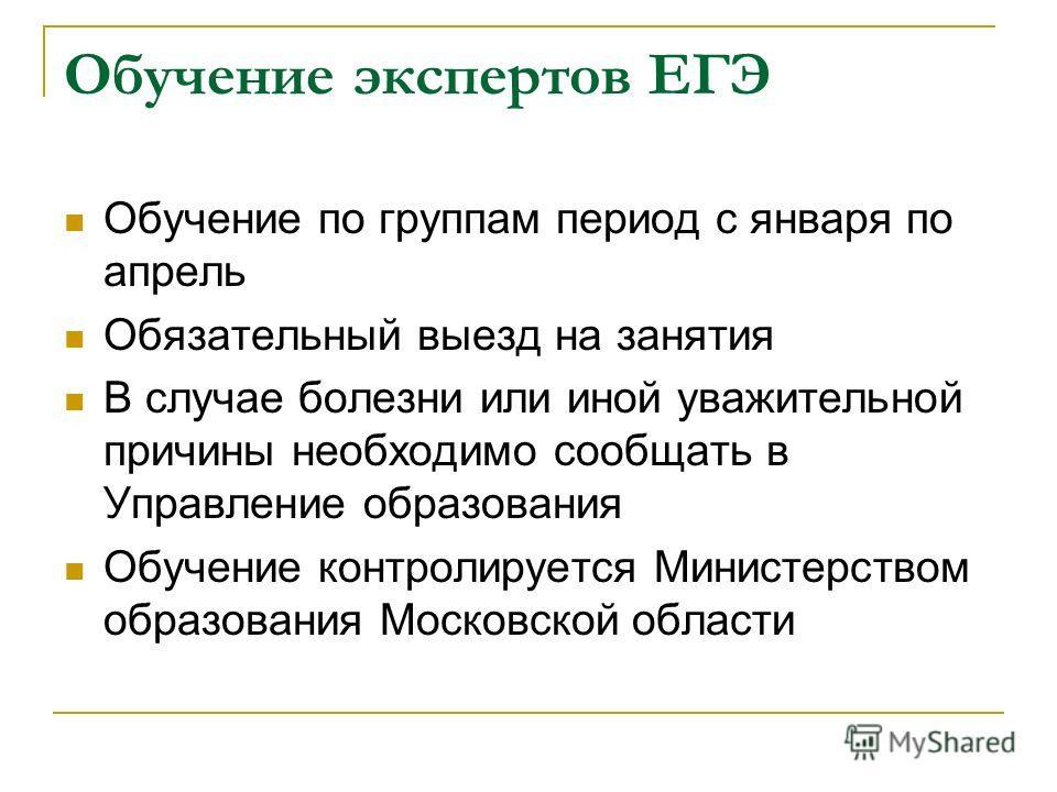 Обучение экспертов ЕГЭ Обучение по группам период с января по апрель Обязательный выезд на занятия В случае болезни или иной уважительной причины необходимо сообщать в Управление образования Обучение контролируется Министерством образования Московско