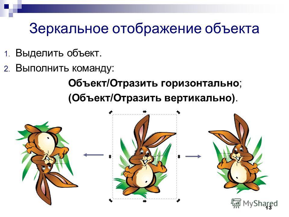 13 Зеркальное отображение объекта 1. Выделить объект. 2. Выполнить команду: Объект/Отразить горизонтально; (Объект/Отразить вертикально).