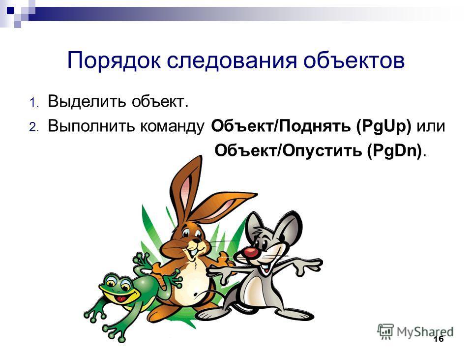 16 Порядок следования объектов 1. Выделить объект. 2. Выполнить команду Объект/Поднять (PgUp) или Объект/Опустить (PgDn).