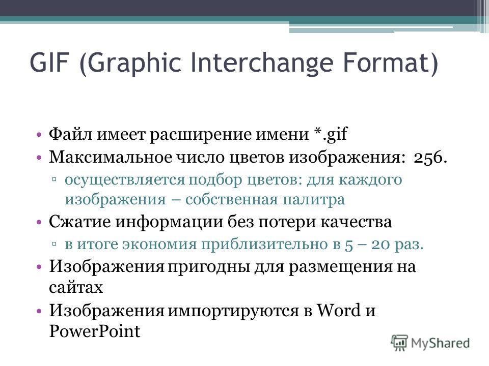 Файл имеет расширение имени *.gif Максимальное число цветов изображения: 256. осуществляется подбор цветов: для каждого изображения – собственная палитра Сжатие информации без потери качества в итоге экономия приблизительно в 5 – 20 раз. Изображения