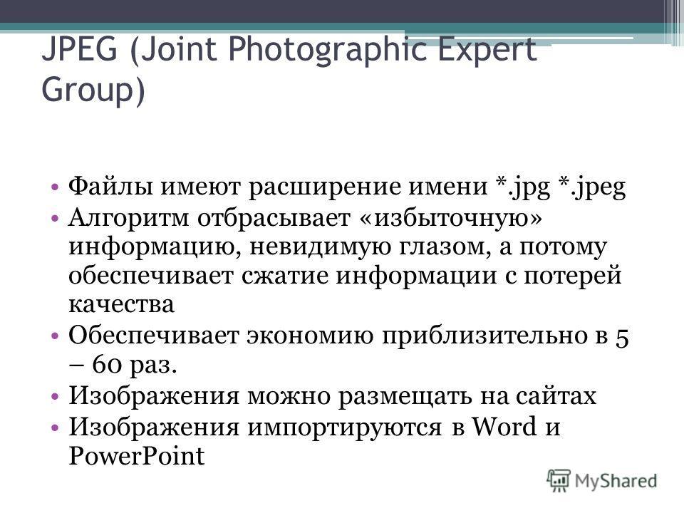 Файлы имеют расширение имени *.jpg *.jpeg Алгоритм отбрасывает «избыточную» информацию, невидимую глазом, а потому обеспечивает сжатие информации с потерей качества Обеспечивает экономию приблизительно в 5 – 60 раз. Изображения можно размещать на сай