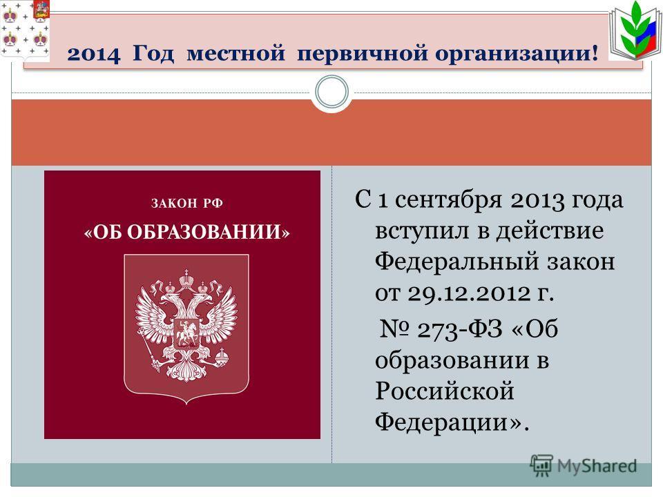 С 1 сентября 2013 года вступил в действие Федеральный закон от 29.12.2012 г. 273-ФЗ «Об образовании в Российской Федерации». 2014 Год местной первичной организации!