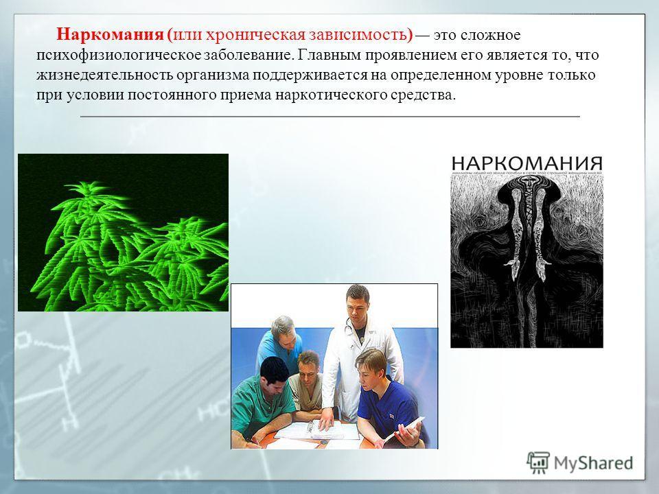 Наркомания (или хроническая зависимость) это сложное психофизиологическое заболевание. Главным проявлением его является то, что жизнедеятельность организма поддерживается на определенном уровне только при условии постоянного приема наркотического сре