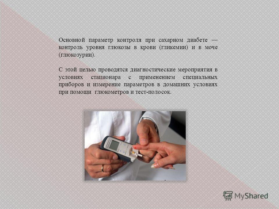Основной параметр контроля при сахарном диабете контроль уровня глюкозы в крови (гликемии) и в моче (глюкозурии). С этой целью проводятся диагностические мероприятия в условиях стационара с применением специальных приборов и измерение параметров в до