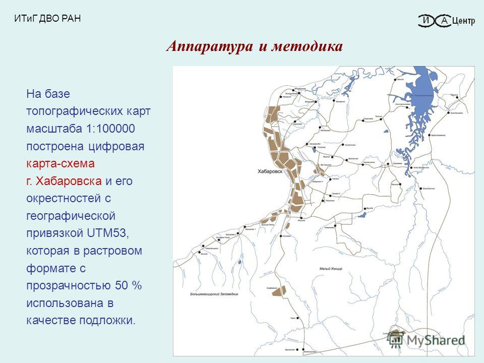 ИТиГ ДВО РАН На базе топографических карт масштаба 1:100000 построена цифровая карта-схема г. Хабаровска и его окрестностей с географической привязкой UTM53, которая в растровом формате с прозрачностью 50 % использована в качестве подложки. Аппаратур