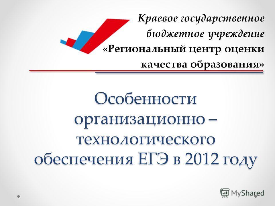 Особенности организационно – технологического обеспечения ЕГЭ в 2012 году Краевое государственное бюджетное учреждение «Региональный центр оценки качества образования»