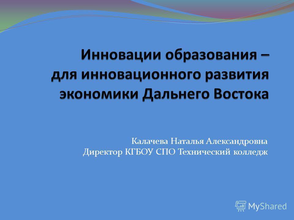 Калачева Наталья Александровна Директор КГБОУ СПО Технический колледж