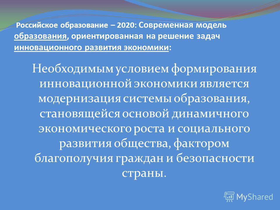 Российское образование – 2020: Современная модель образования, ориентированная на решение задач инновационного развития экономики: Необходимым условием формирования инновационной экономики является модернизация системы образования, становящейся основ