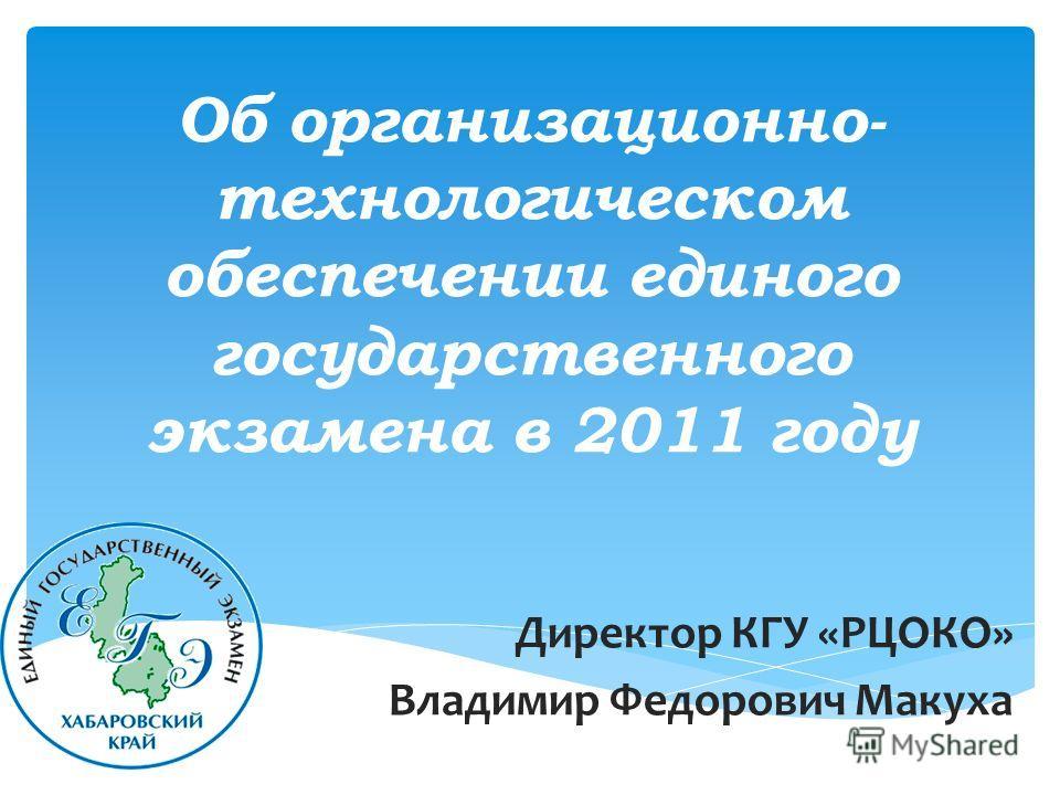 Об организационно- технологическом обеспечении единого государственного экзамена в 2011 году Директор КГУ «РЦОКО» Владимир Федорович Макуха