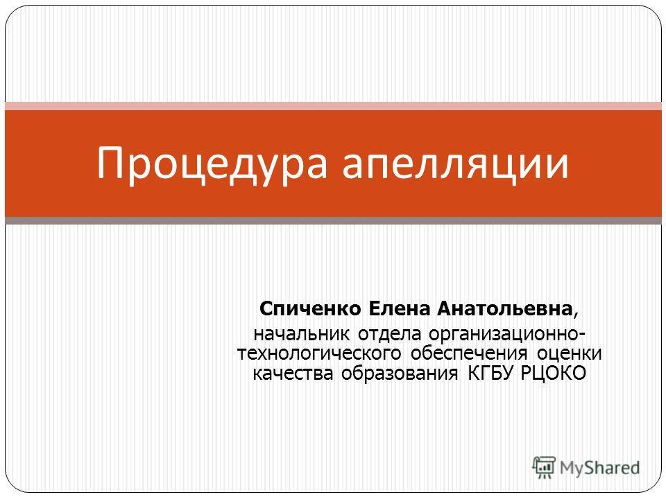 Процедура апелляции Спиченко Елена Анатольевна, начальник отдела организационно- технологического обеспечения оценки качества образования КГБУ РЦОКО