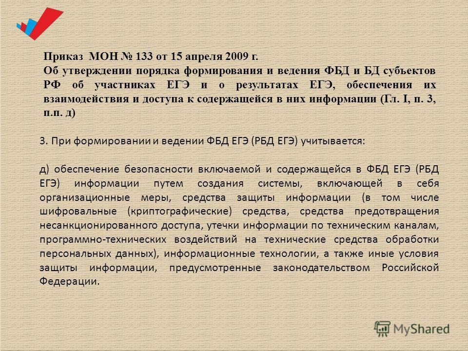 Приказ МОН 133 от 15 апреля 2009 г. Об утверждении порядка формирования и ведения ФБД и БД субъектов РФ об участниках ЕГЭ и о результатах ЕГЭ, обеспечения их взаимодействия и доступа к содержащейся в них информации (Гл. I, п. 3, п.п. д) 3. При формир