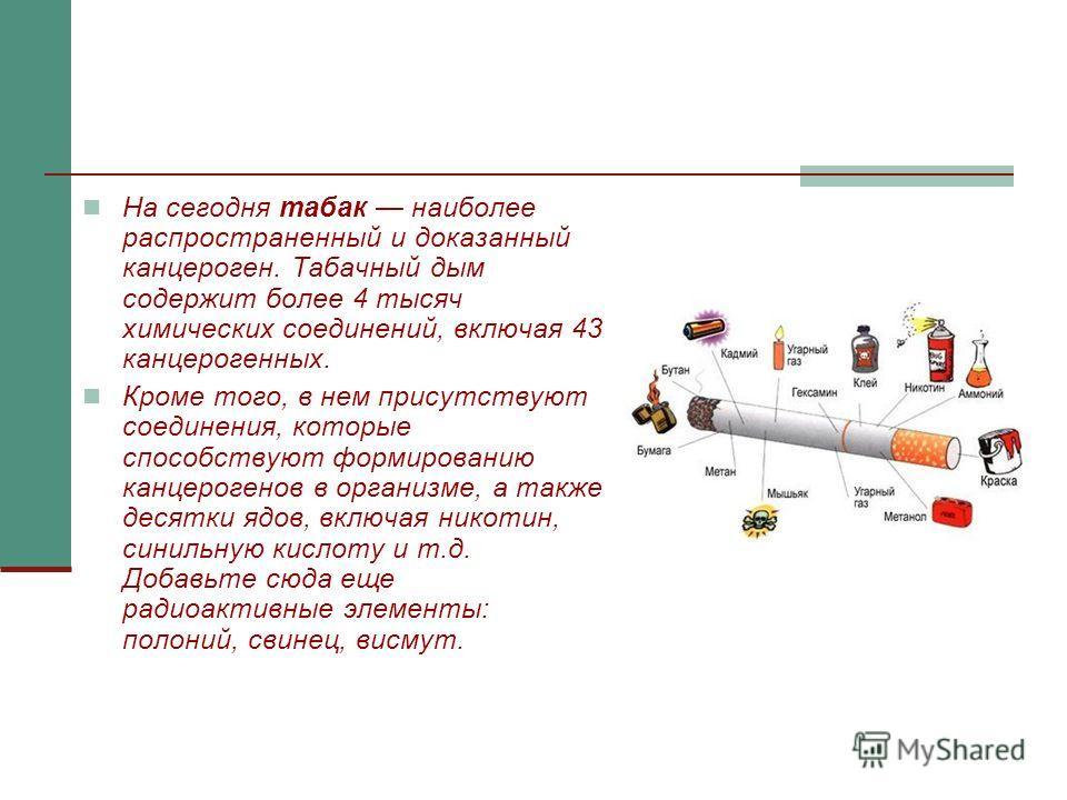 На сегодня табак наиболее распространенный и доказанный канцероген. Табачный дым содержит более 4 тысяч химических соединений, включая 43 канцерогенных. Кроме того, в нем присутствуют соединения, которые способствуют формированию канцерогенов в орган