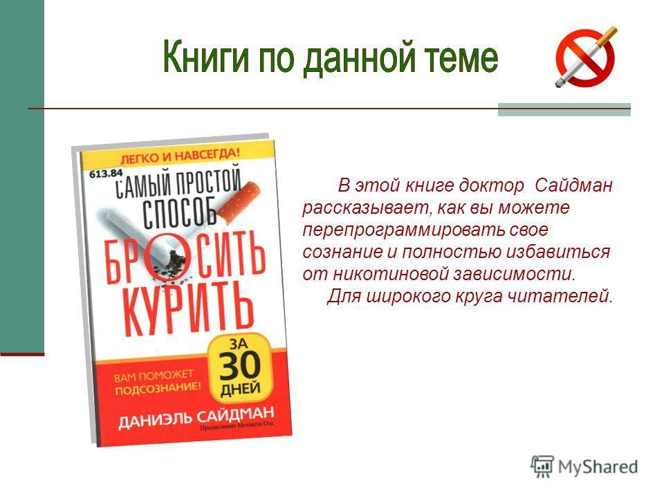 В этой книге доктор Сайдман рассказывает, как вы можете перепрограммировать свое сознание и полностью избавиться от никотиновой зависимости. Для широкого круга читателей.