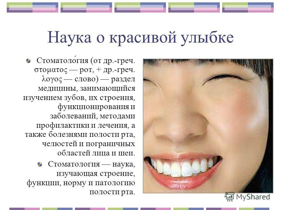 Наука о красивой улыбке Стоматоло́гия (от др.-греч. στοματος рот, + др.-греч. λογος слово) раздел медицины, занимающийся изучением зубов, их строения, функционирования и заболеваний, методами профилактики и лечения, а также болезнями полости рта, чел