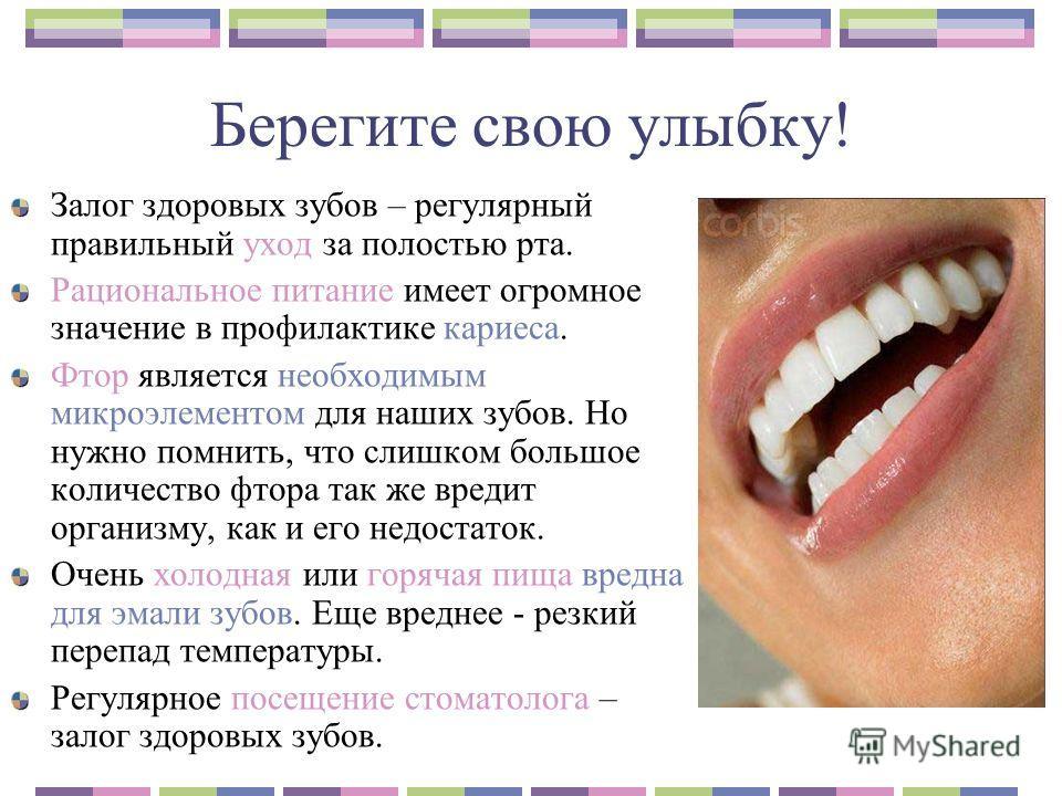 Берегите свою улыбку! Залог здоровых зубов – регулярный правильный уход за полостью рта. Рациональное питание имеет огромное значение в профилактике кариеса. Фтор является необходимым микроэлементом для наших зубов. Но нужно помнить, что слишком боль