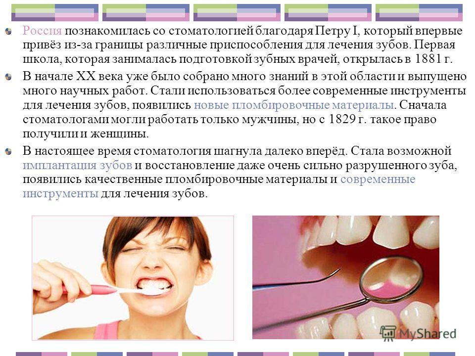 Россия познакомилась со стоматологией благодаря Петру I, который впервые привёз из-за границы различные приспособления для лечения зубов. Первая школа, которая занималась подготовкой зубных врачей, открылась в 1881 г. В начале XX века уже было собран