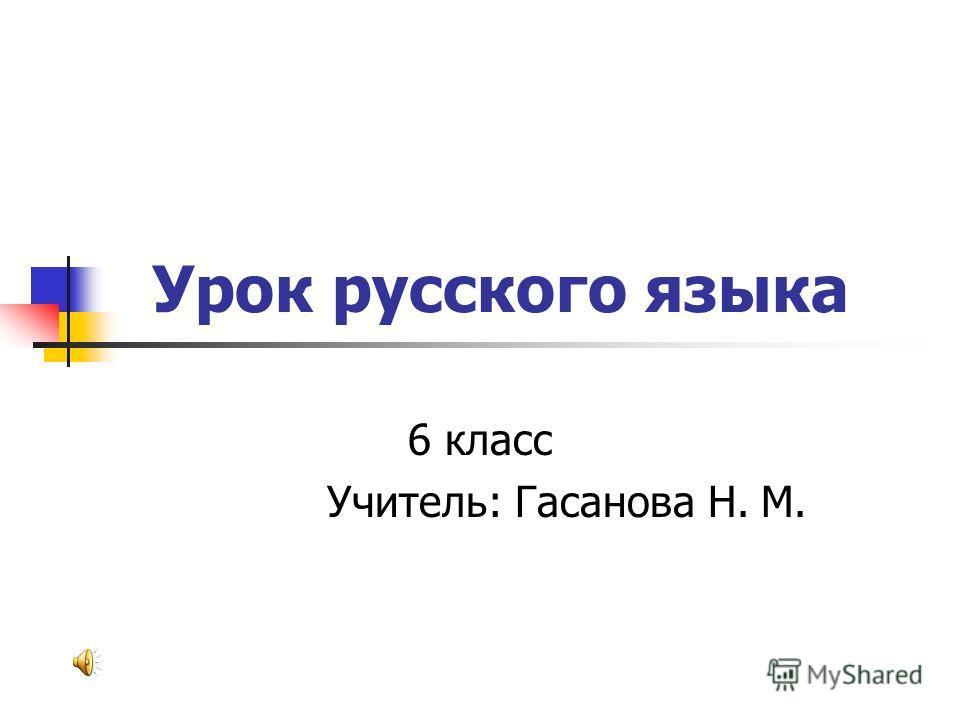 Урок русского языка 6 класс Учитель: Гасанова Н. М.