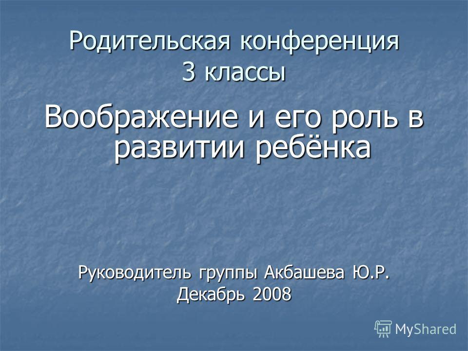 Родительская конференция 3 классы Воображение и его роль в развитии ребёнка Руководитель группы Акбашева Ю.Р. Декабрь 2008