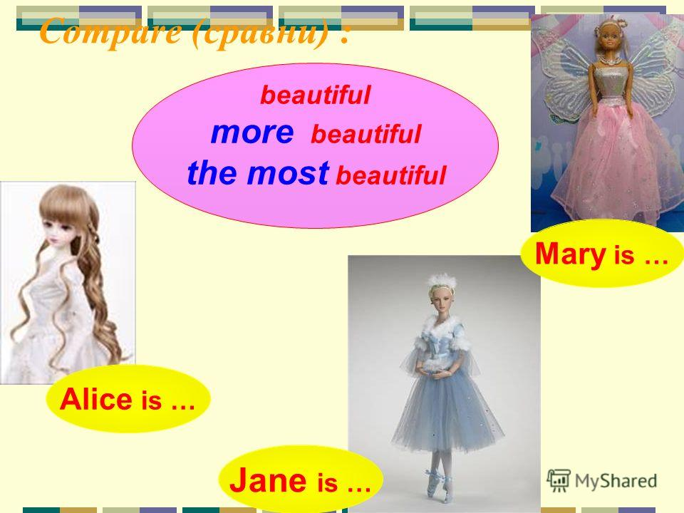 Compare (сравни) : Alice is … Mary is … Jane is … beautiful more beautiful the most beautiful