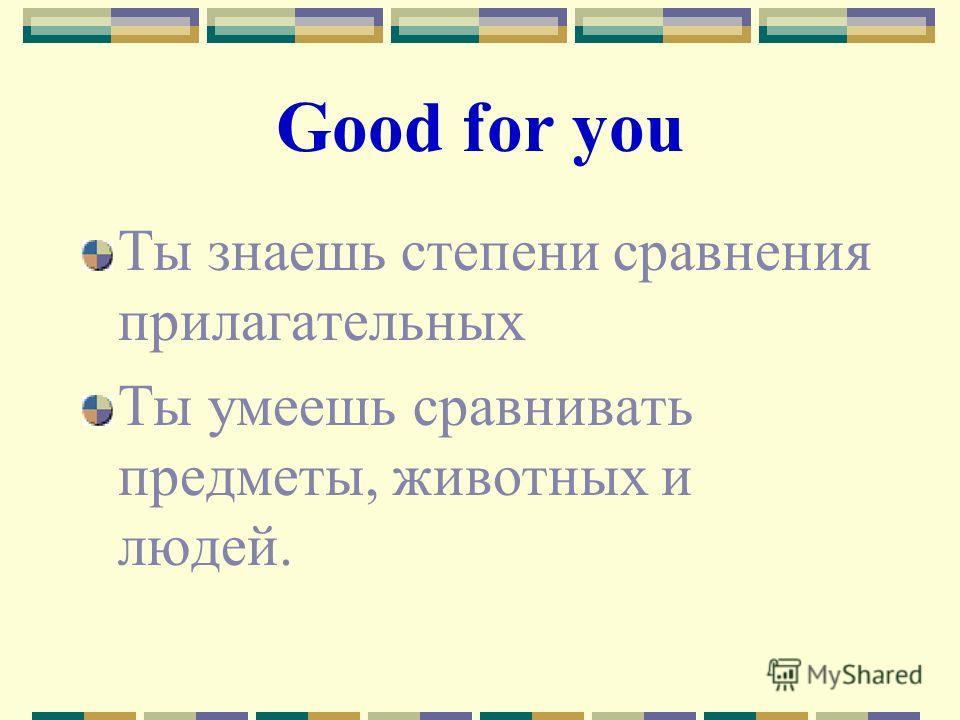 Good for you Ты знаешь степени сравнения прилагательных Ты умеешь сравнивать предметы, животных и людей.
