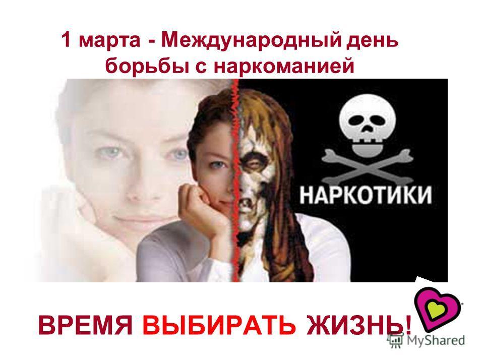 1 марта - Международный день борьбы с наркоманией ВРЕМЯ ВЫБИРАТЬ ЖИЗНЬ!