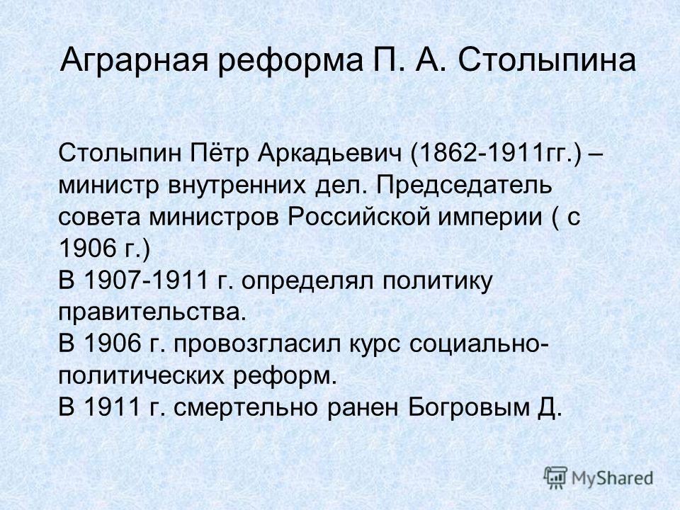 Столыпин Пётр Аркадьевич (1862-1911гг.) – министр внутренних дел. Председатель совета министров Российской империи ( с 1906 г.) В 1907-1911 г. определял политику правительства. В 1906 г. провозгласил курс социально- политических реформ. В 1911 г. сме