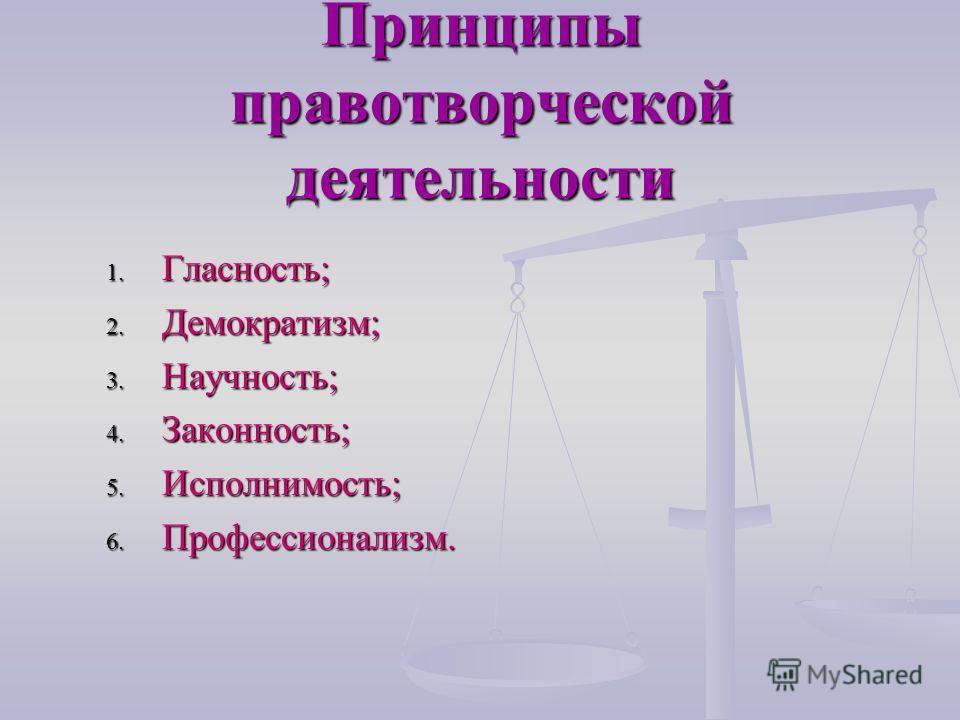 Принципы правотворческой деятельности 1. Гласность; 2. Демократизм; 3. Научность; 4. Законность; 5. Исполнимость; 6. Профессионализм.