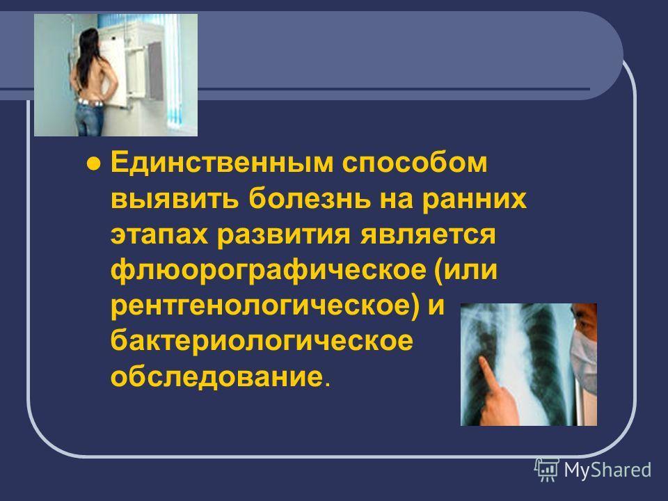 Единственным способом выявить болезнь на ранних этапах развития является флюорографическое (или рентгенологическое) и бактериологическое обследование.