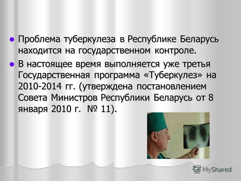 Проблема туберкулеза в Республике Беларусь находится на государственном контроле. Проблема туберкулеза в Республике Беларусь находится на государственном контроле. В настоящее время выполняется уже третья Государственная программа «Туберкулез» на 201