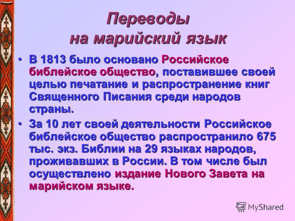Переводы на марийский язык В 1813 было основано Российское библейское общество, поставившее своей целью печатание и распространение книг Священного Писания среди народов страны.В 1813 было основано Российское библейское общество, поставившее своей це