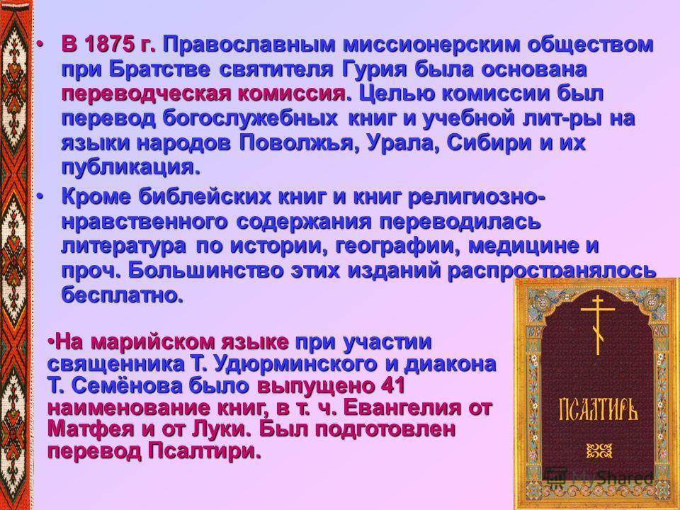 В 1875 г. Православным миссионерским обществом при Братстве святителя Гурия была основана переводческая комиссия. Целью комиссии был перевод богослужебных книг и учебной лит-ры на языки народов Поволжья, Урала, Сибири и их публикация.В 1875 г. Правос