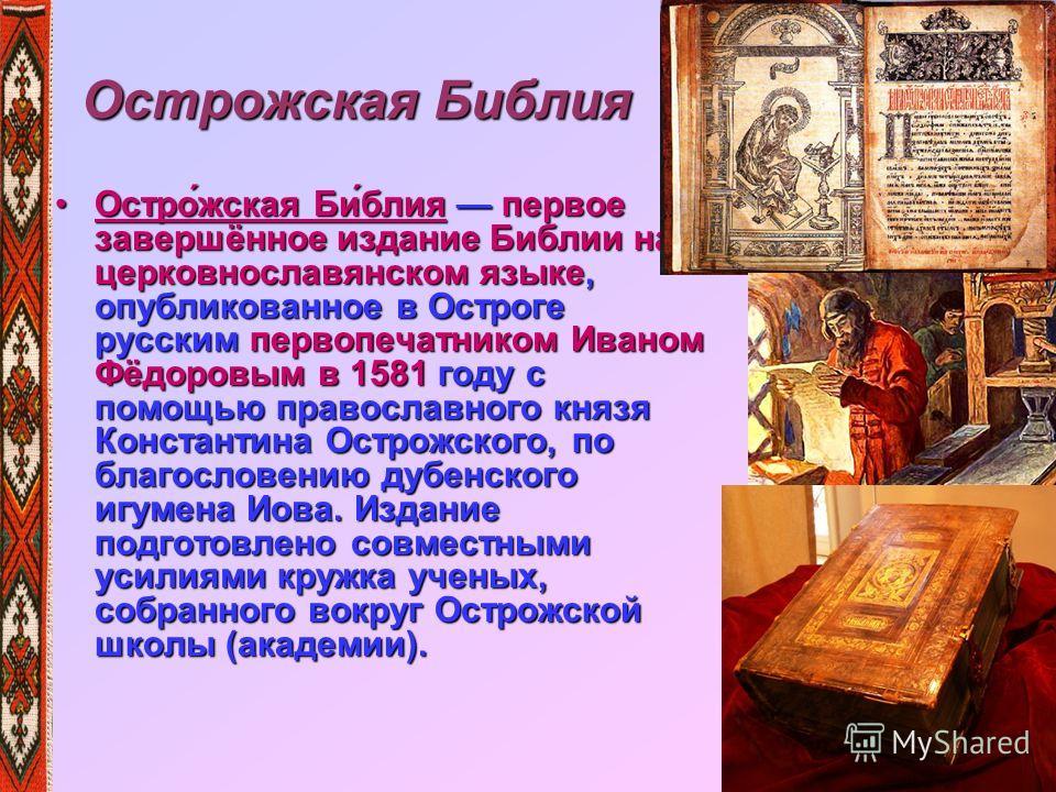 Острожская Библия Остро́жская Би́блия первое завершённое издание Библии на церковнославянском языке, опубликованное в Остроге русским первопечатником Иваном Фёдоровым в 1581 году с помощью православного князя Константина Острожского, по благословению