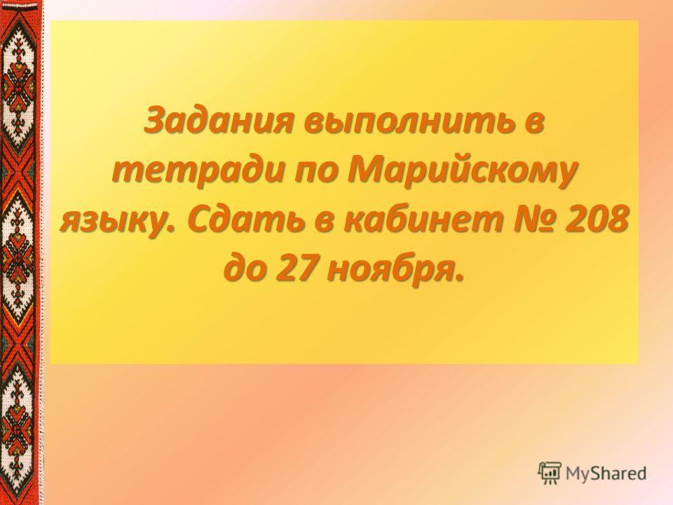 Задания выполнить в тетради по Марийскому языку. Сдать в кабинет 208 до 27 ноября.