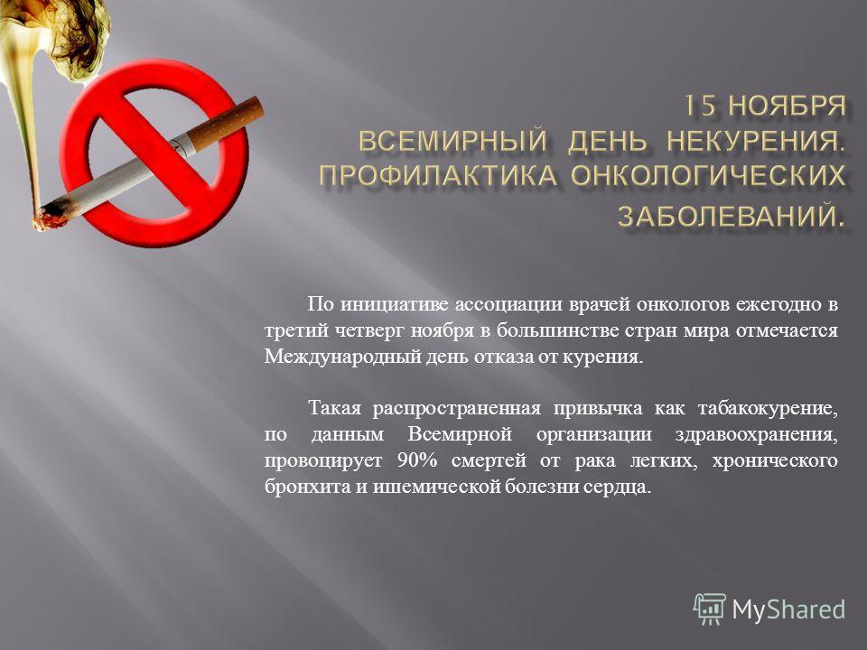 По инициативе ассоциации врачей онкологов ежегодно в третий четверг ноября в большинстве стран мира отмечается Международный день отказа от курения. Такая распространенная привычка как табакокурение, по данным Всемирной организации здравоохранения, п