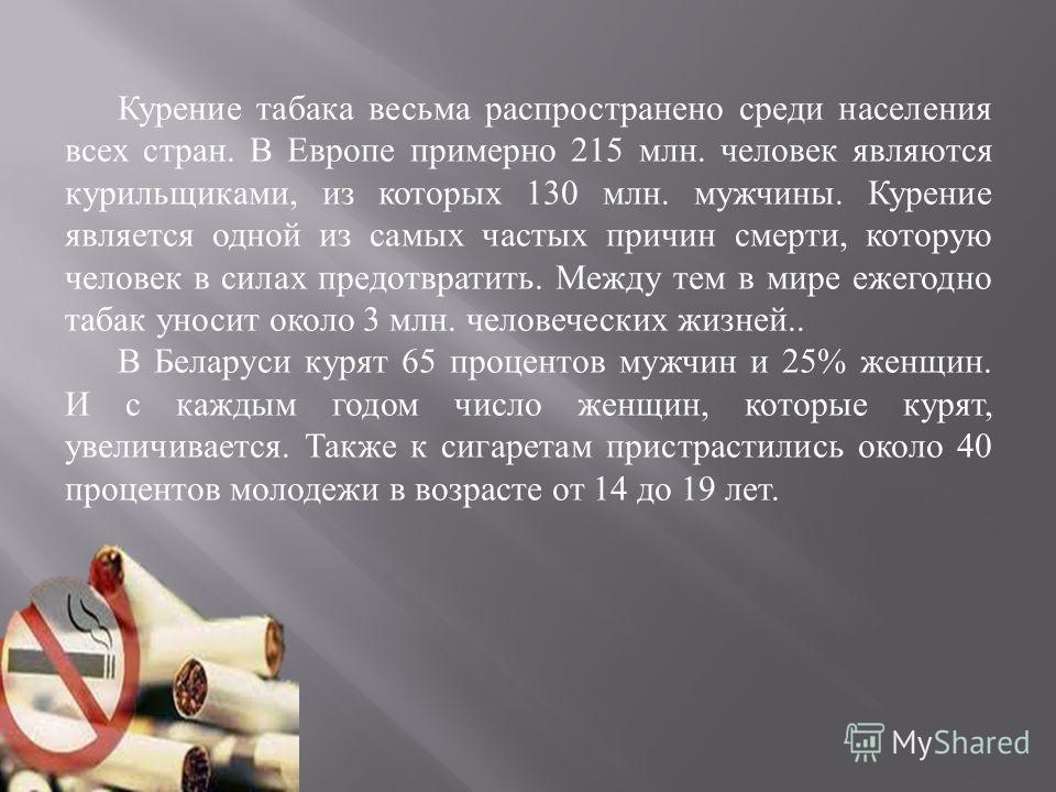 Курение табака весьма распространено среди населения всех стран. В Европе примерно 215 млн. человек являются курильщиками, из которых 130 млн. мужчины. Курение является одной из самых частых причин смерти, которую человек в силах предотвратить. Между