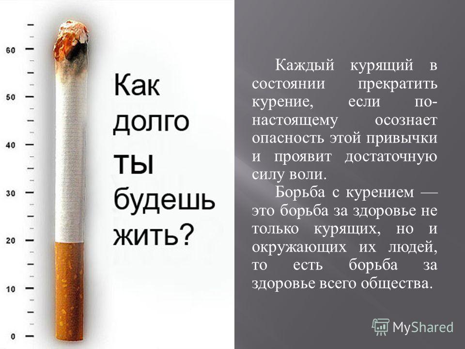 Каждый курящий в состоянии прекратить курение, если по - настоящему осознает опасность этой привычки и проявит достаточную силу воли. Борьба с курением это борьба за здоровье не только курящих, но и окружающих их людей, то есть борьба за здоровье все