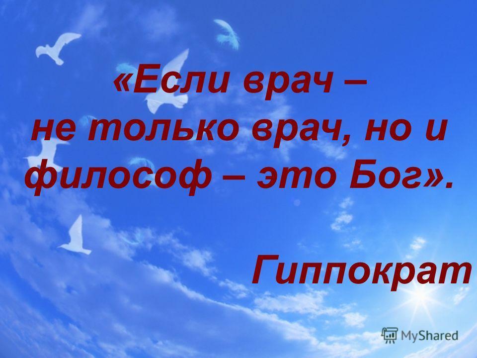 «Если врач – не только врач, но и философ – это Бог». Гиппократ