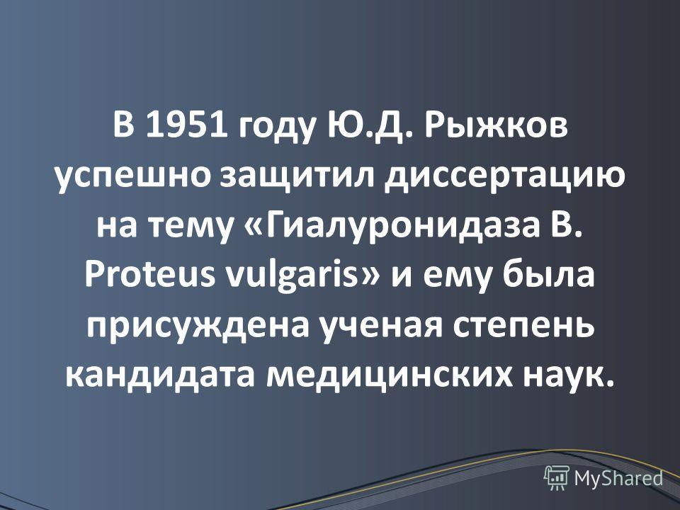 В 1951 году Ю.Д. Рыжков успешно защитил диссертацию на тему «Гиалуронидаза В. Proteus vulgaris» и ему была присуждена ученая степень кандидата медицинских наук.